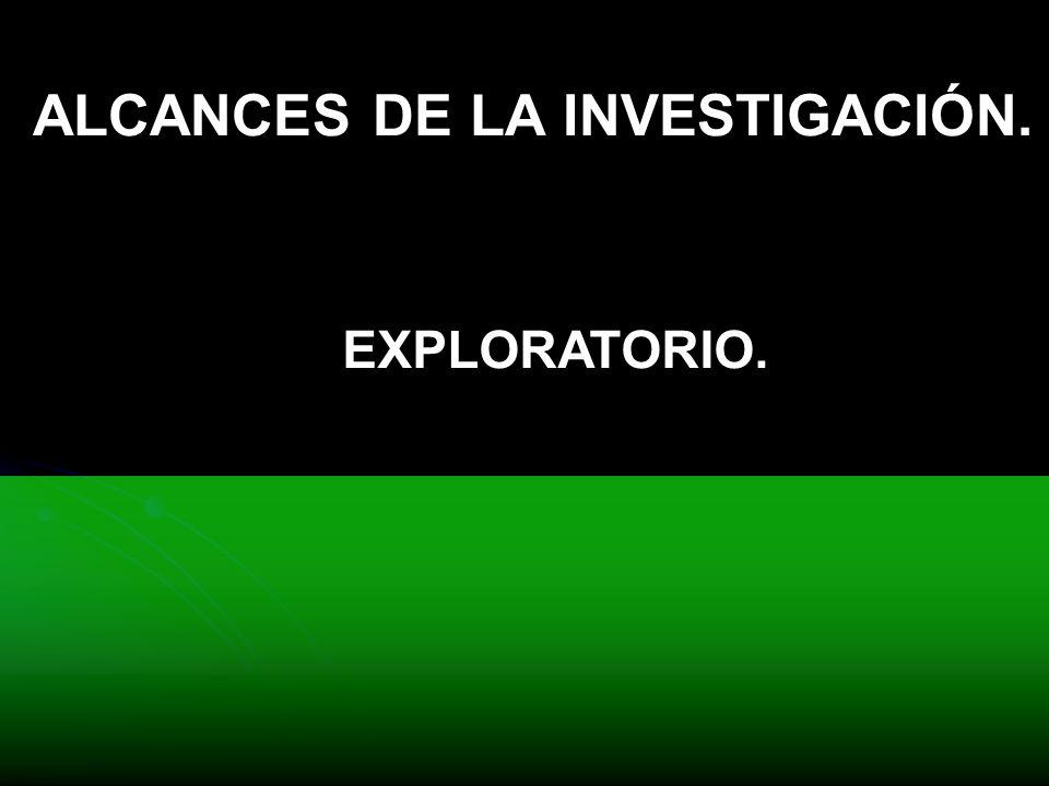 ALCANCES DE LA INVESTIGACIÓN. EXPLORATORIO.