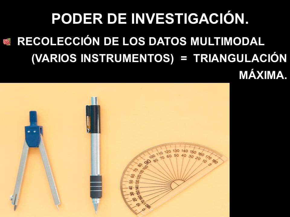 PODER DE INVESTIGACIÓN. RECOLECCIÓN DE LOS DATOS MULTIMODAL (VARIOS INSTRUMENTOS) = TRIANGULACIÓN MÁXIMA.