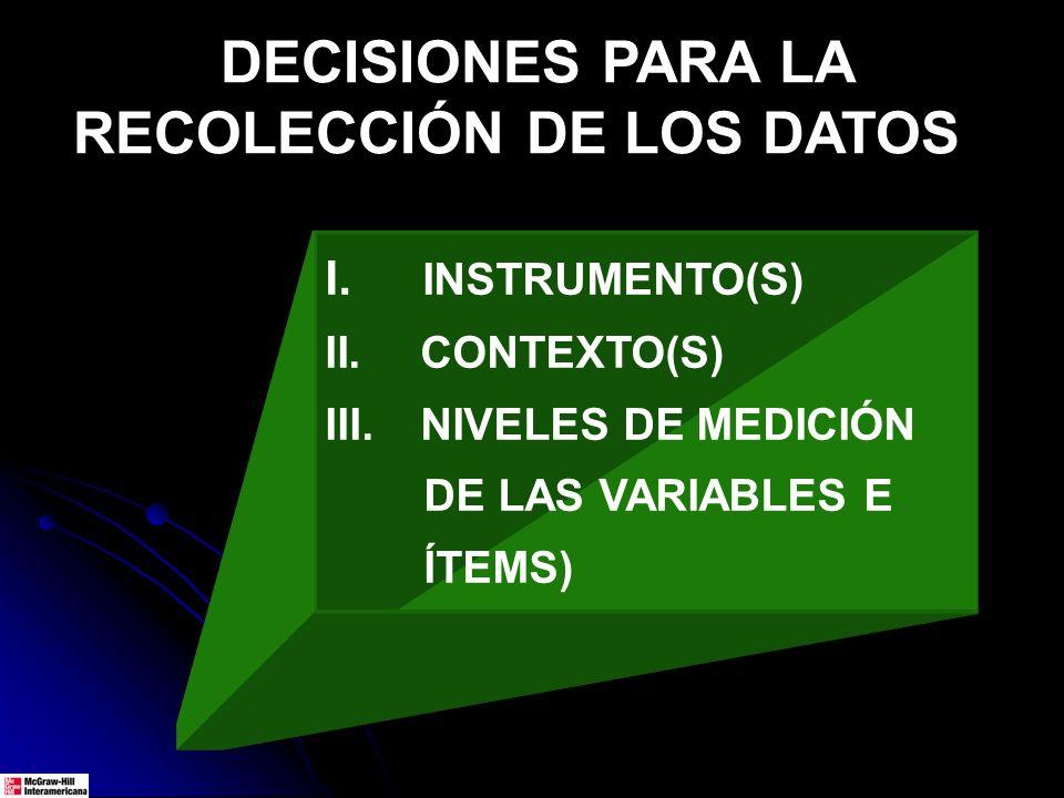 DECISIONES PARA LA RECOLECCIÓN DE LOS DATOS I. INSTRUMENTO(S) II. CONTEXTO(S) III. NIVELES DE MEDICIÓN DE LAS VARIABLES E ÍTEMS)