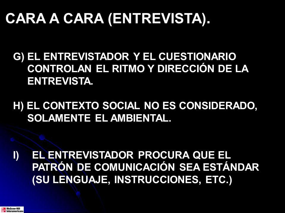 CARA A CARA (ENTREVISTA). G) EL ENTREVISTADOR Y EL CUESTIONARIO CONTROLAN EL RITMO Y DIRECCIÓN DE LA ENTREVISTA. H) EL CONTEXTO SOCIAL NO ES CONSIDERA