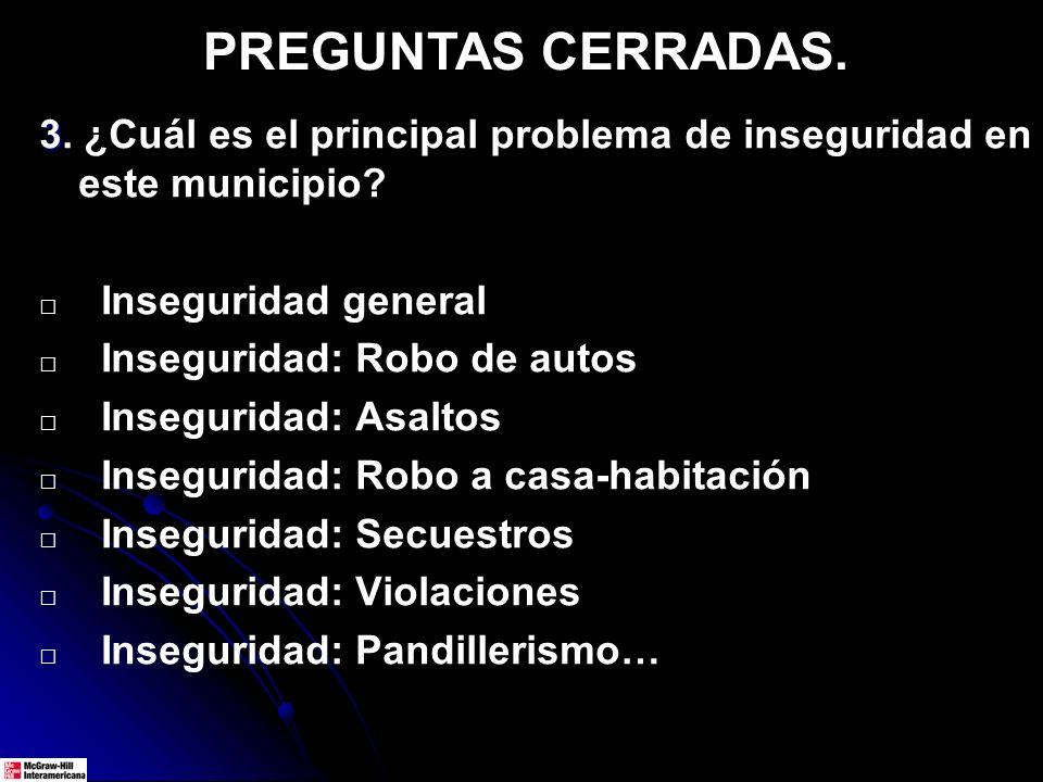PREGUNTAS CERRADAS. 3 3. ¿Cuál es el principal problema de inseguridad en este municipio? Inseguridad general Inseguridad: Robo de autos Inseguridad: