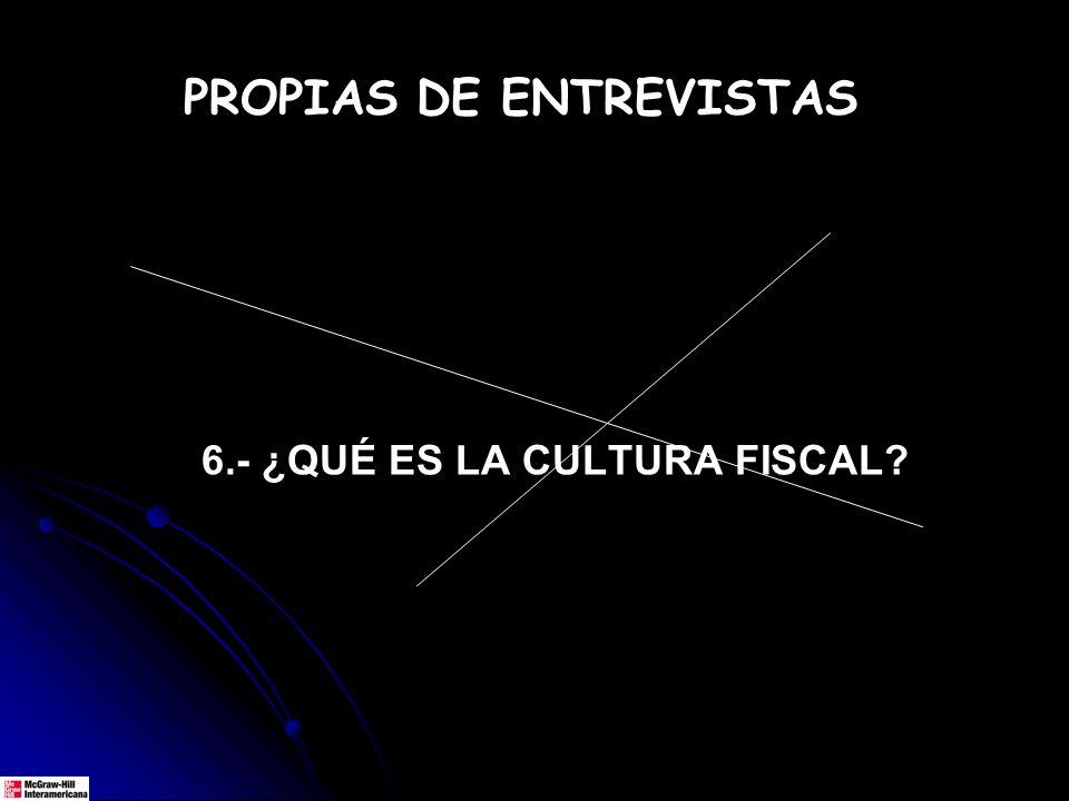 6.- ¿QUÉ ES LA CULTURA FISCAL? PROPIAS DE ENTREVISTAS