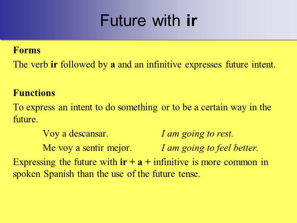 Future with ir Forms The verb ir followed by a and an infinitive expresses future intent.