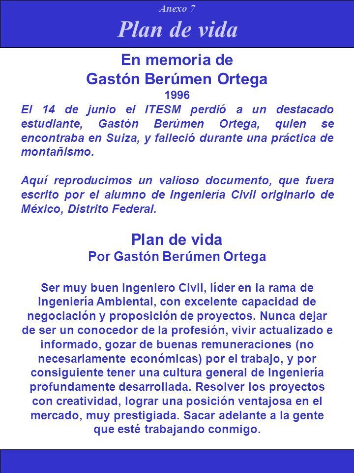 Plan de vida Anexo 7 En memoria de Gastón Berúmen Ortega 1996 El 14 de junio el ITESM perdió a un destacado estudiante, Gastón Berúmen Ortega, quien s