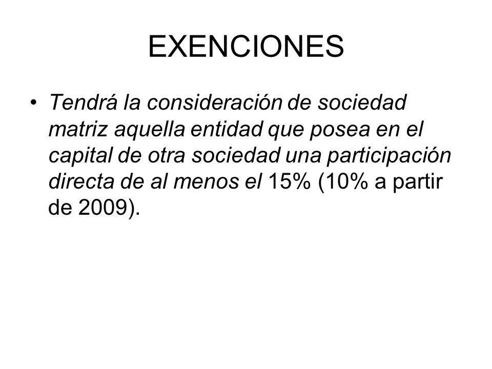 EXENCIONES Tendrá la consideración de sociedad matriz aquella entidad que posea en el capital de otra sociedad una participación directa de al menos el 15% (10% a partir de 2009).