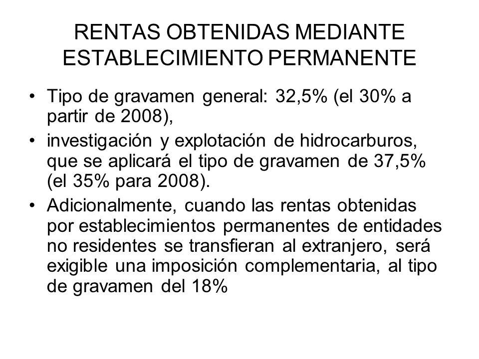 RENTAS OBTENIDAS MEDIANTE ESTABLECIMIENTO PERMANENTE Tipo de gravamen general: 32,5% (el 30% a partir de 2008), investigación y explotación de hidrocarburos, que se aplicará el tipo de gravamen de 37,5% (el 35% para 2008).