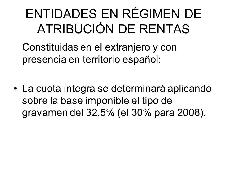 ENTIDADES EN RÉGIMEN DE ATRIBUCIÓN DE RENTAS Constituidas en el extranjero y con presencia en territorio español: La cuota íntegra se determinará aplicando sobre la base imponible el tipo de gravamen del 32,5% (el 30% para 2008).