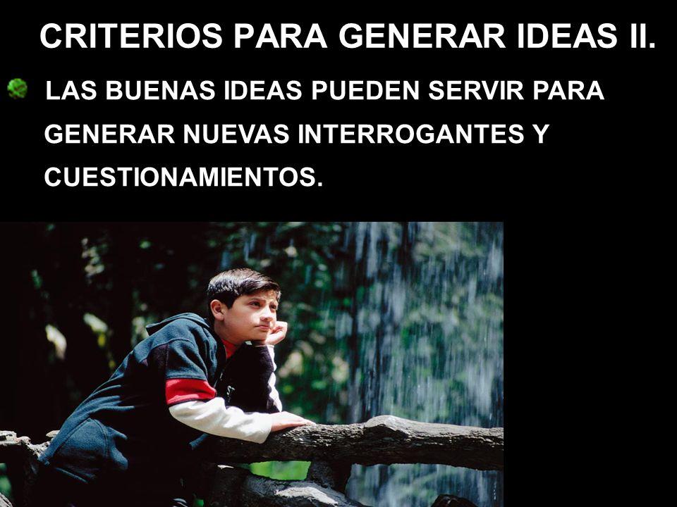 LAS BUENAS IDEAS PUEDEN SERVIR PARA GENERAR NUEVAS INTERROGANTES Y CUESTIONAMIENTOS. CRITERIOS PARA GENERAR IDEAS II.