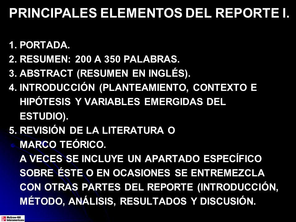 PRINCIPALES ELEMENTOS DEL REPORTE I. 1. PORTADA. 2. RESUMEN: 200 A 350 PALABRAS. 3. ABSTRACT (RESUMEN EN INGLÉS). 4. INTRODUCCIÓN (PLANTEAMIENTO, CONT