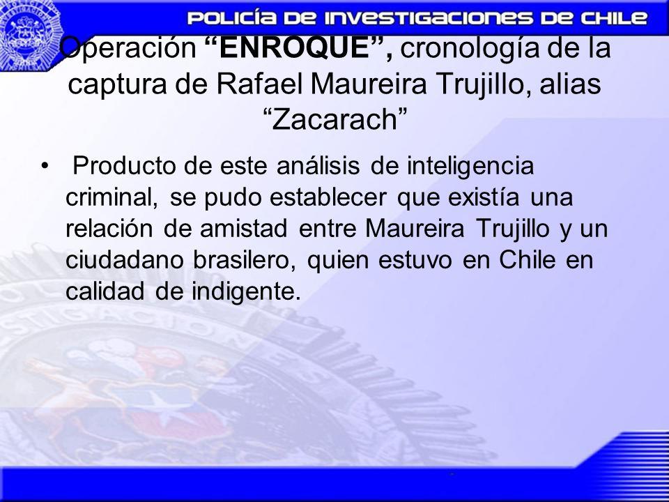 Operación ENROQUE, cronología de la captura de Rafael Maureira Trujillo, alias Zacarach Producto de este análisis de inteligencia criminal, se pudo es