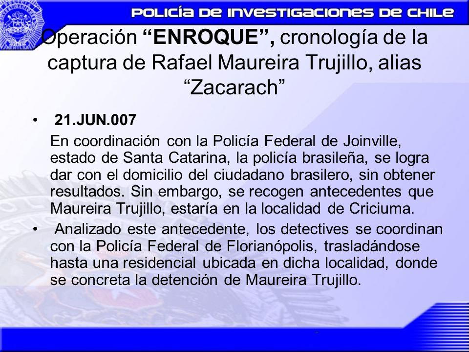 Operación ENROQUE, cronología de la captura de Rafael Maureira Trujillo, alias Zacarach 21.JUN.007 En coordinación con la Policía Federal de Joinville