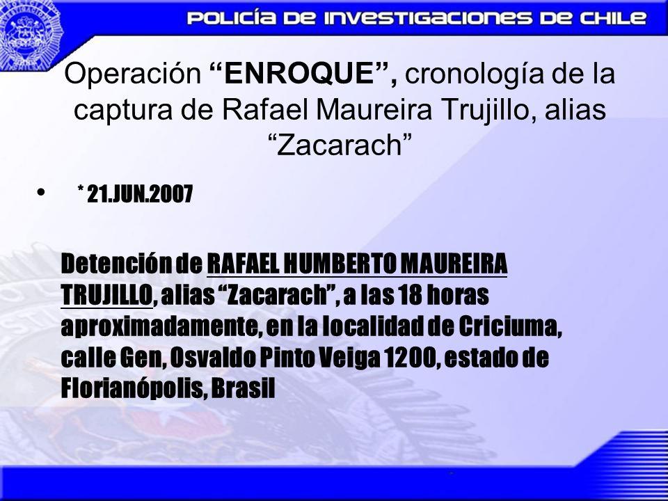 Operación ENROQUE, cronología de la captura de Rafael Maureira Trujillo, alias Zacarach * 21.JUN.2007 Detención de RAFAEL HUMBERTO MAUREIRA TRUJILLO,