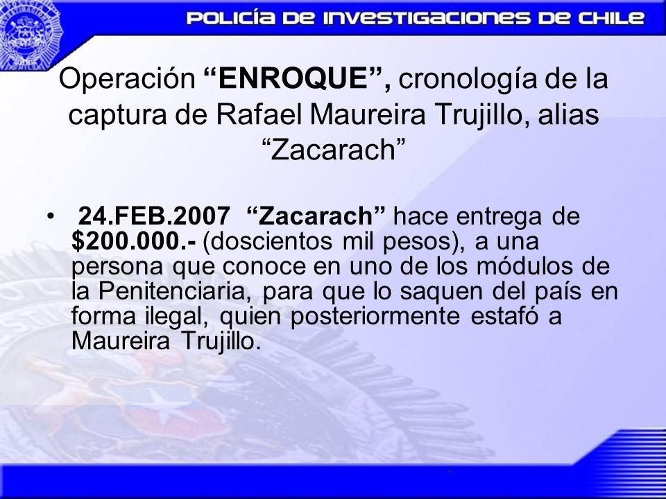 Operación ENROQUE, cronología de la captura de Rafael Maureira Trujillo, alias Zacarach 24.FEB.2007Zacarach hace entrega de $200.000.- (doscientos mil
