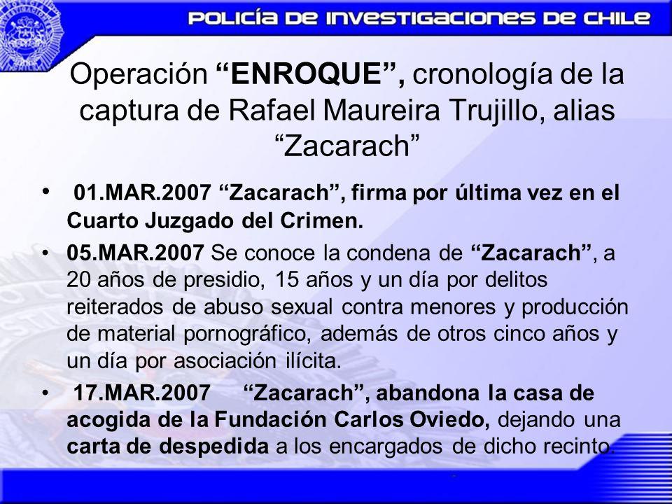 Operación ENROQUE, cronología de la captura de Rafael Maureira Trujillo, alias Zacarach 18.ABR.2007 En horas de la mañana se da a conocer, a través de la prensa que Zacarach había abandonado la casa de acogida.