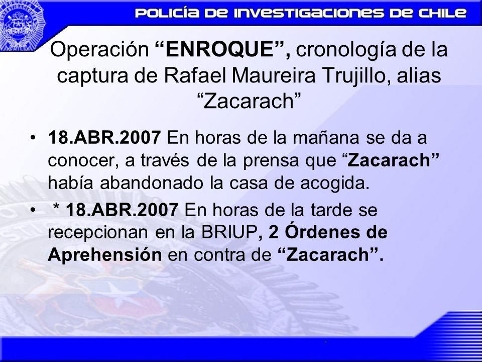Operación ENROQUE, cronología de la captura de Rafael Maureira Trujillo, alias Zacarach * 23.ABR.2007 Se recepciona en la Brigada de Ubicación de Personas (Briup), Orden Amplia de Investigar, del Cuarto Juzgado del Crimen de Santiago.