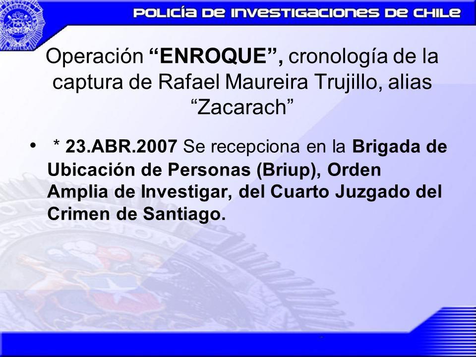 Operación ENROQUE, cronología de la captura de Rafael Maureira Trujillo, alias Zacarach * 23.ABR.2007 Se recepciona en la Brigada de Ubicación de Pers