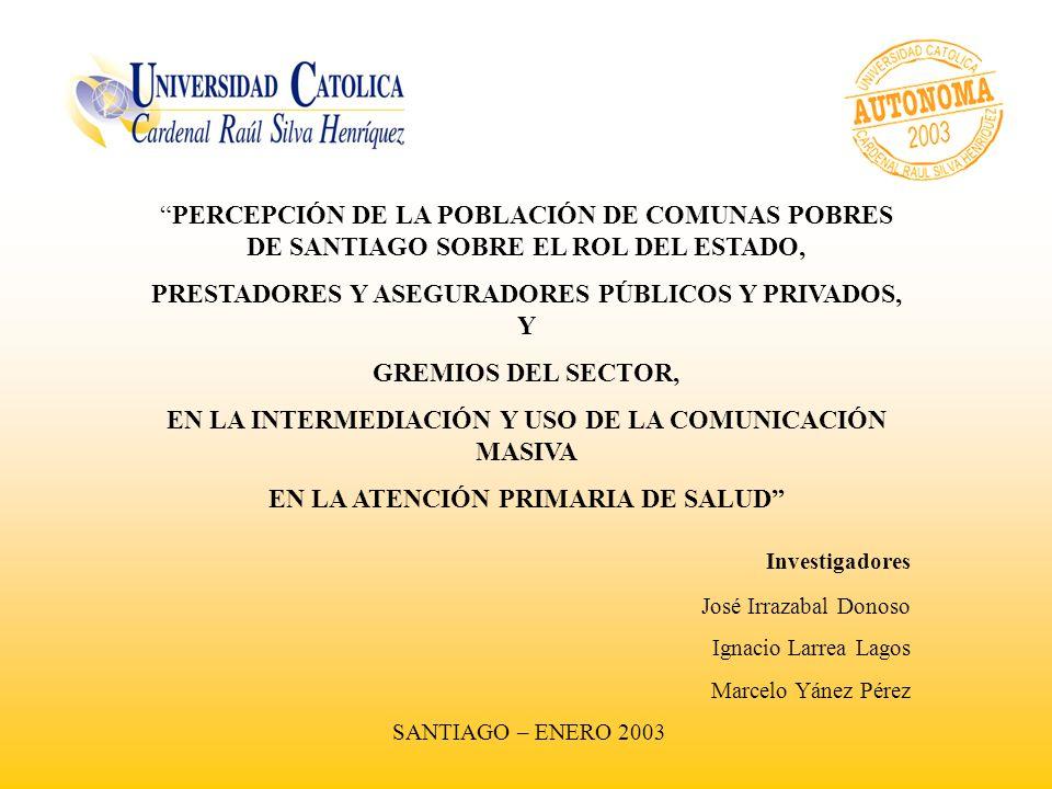 PERCEPCIÓN DE LA POBLACIÓN DE COMUNAS POBRES DE SANTIAGO SOBRE EL ROL DEL ESTADO, PRESTADORES Y ASEGURADORES PÚBLICOS Y PRIVADOS, Y GREMIOS DEL SECTOR, EN LA INTERMEDIACIÓN Y USO DE LA COMUNICACIÓN MASIVA EN LA ATENCIÓN PRIMARIA DE SALUD Investigadores José Irrazabal Donoso Ignacio Larrea Lagos Marcelo Yánez Pérez SANTIAGO – ENERO 2003
