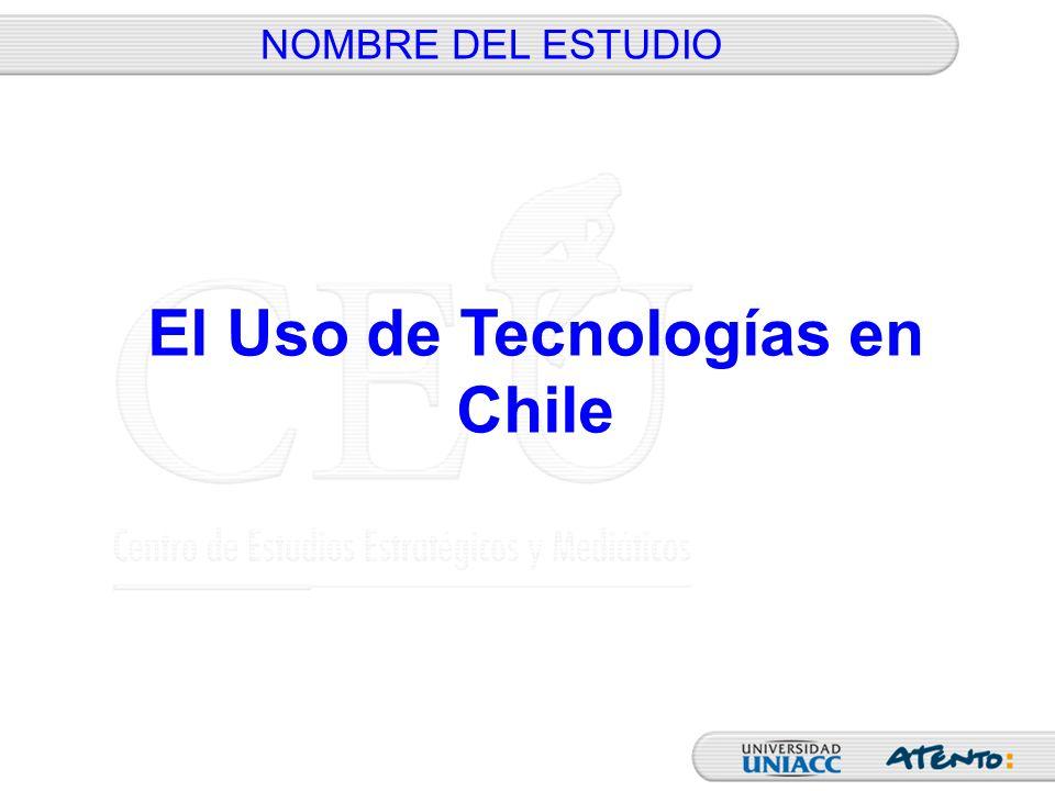 NOMBRE DEL ESTUDIO El Uso de Tecnologías en Chile
