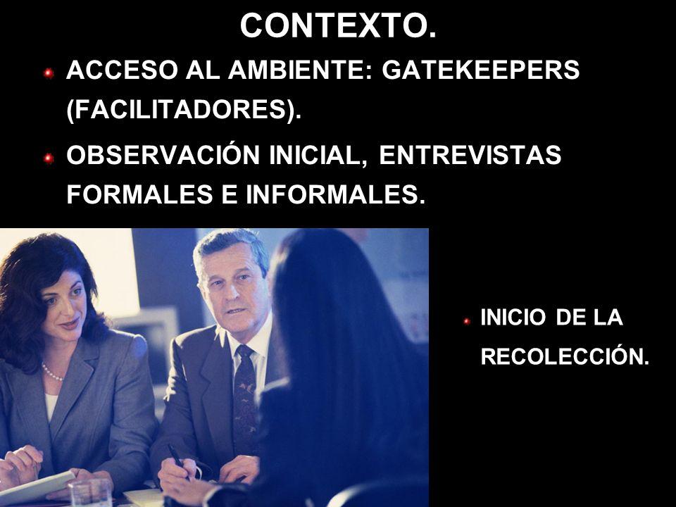 CONTEXTO. ACCESO AL AMBIENTE: GATEKEEPERS (FACILITADORES). OBSERVACIÓN INICIAL, ENTREVISTAS FORMALES E INFORMALES. INICIO DE LA RECOLECCIÓN.
