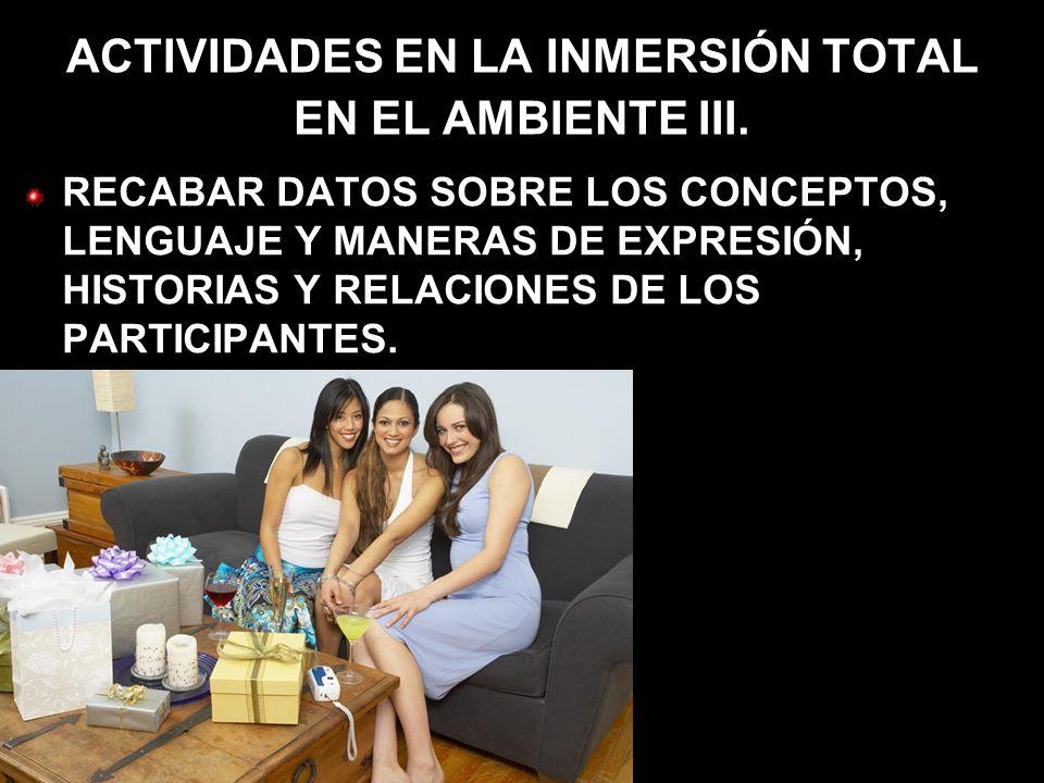 ACTIVIDADES EN LA INMERSIÓN TOTAL EN EL AMBIENTE III. RECABAR DATOS SOBRE LOS CONCEPTOS, LENGUAJE Y MANERAS DE EXPRESIÓN, HISTORIAS Y RELACIONES DE LO