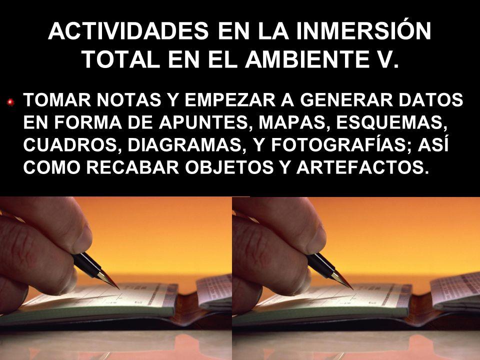 ACTIVIDADES EN LA INMERSIÓN TOTAL EN EL AMBIENTE V. TOMAR NOTAS Y EMPEZAR A GENERAR DATOS EN FORMA DE APUNTES, MAPAS, ESQUEMAS, CUADROS, DIAGRAMAS, Y