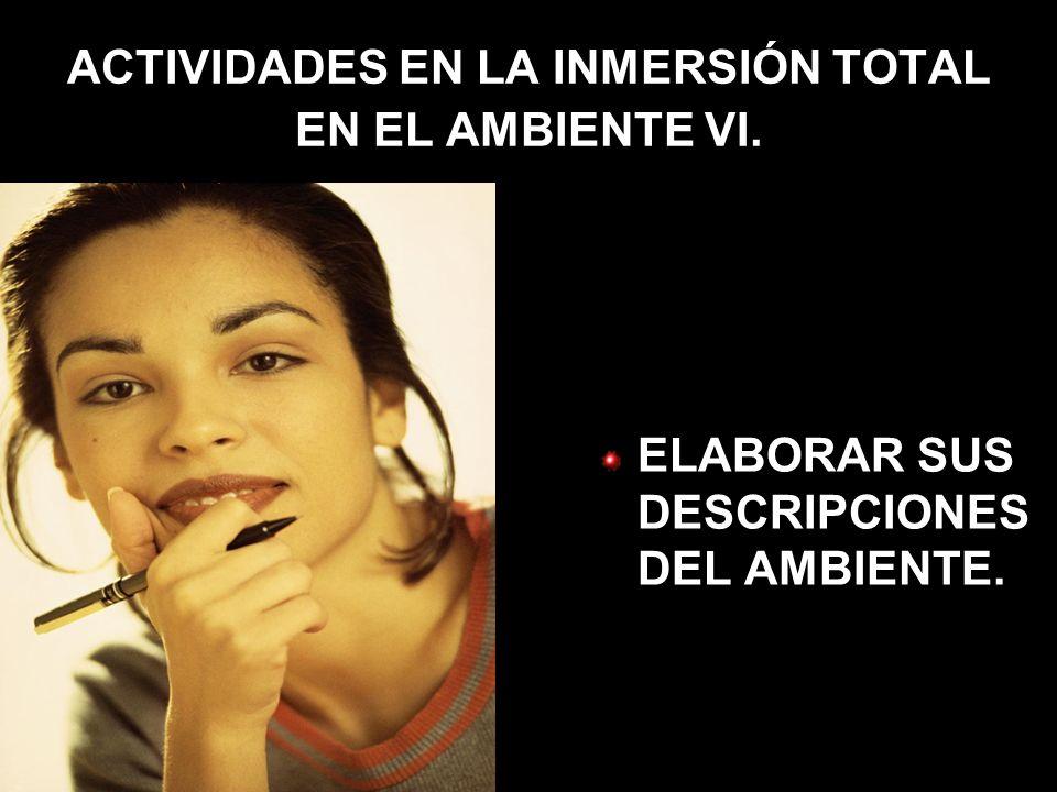 ACTIVIDADES EN LA INMERSIÓN TOTAL EN EL AMBIENTE VI. ELABORAR SUS DESCRIPCIONES DEL AMBIENTE.