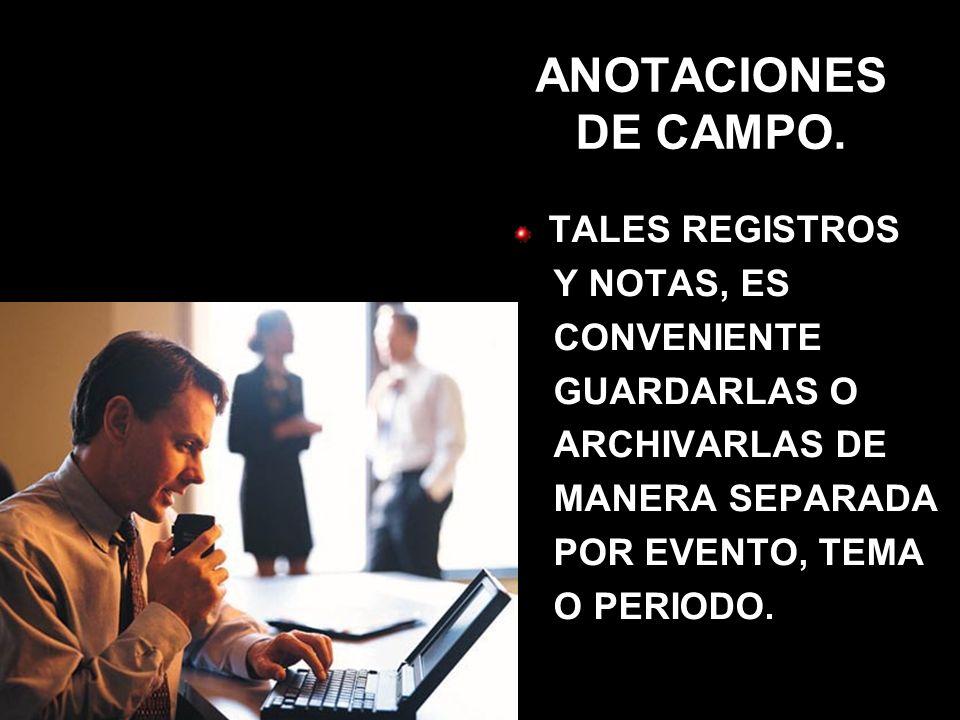 ANOTACIONES DE CAMPO. TALES REGISTROS Y NOTAS, ES CONVENIENTE GUARDARLAS O ARCHIVARLAS DE MANERA SEPARADA POR EVENTO, TEMA O PERIODO.