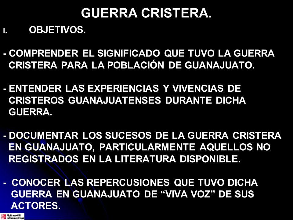 GUERRA CRISTERA. I. I. OBJETIVOS. - COMPRENDER EL SIGNIFICADO QUE TUVO LA GUERRA CRISTERA PARA LA POBLACIÓN DE GUANAJUATO. - ENTENDER LAS EXPERIENCIAS