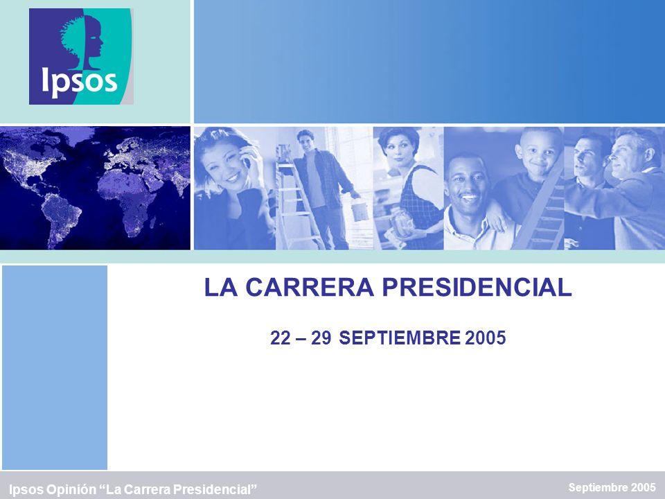 LA CARRERA PRESIDENCIAL 22 – 29 SEPTIEMBRE 2005 Septiembre 2005 Ipsos Opinión La Carrera Presidencial