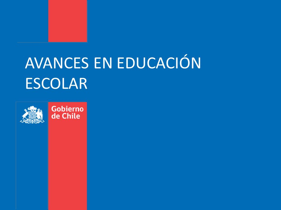 Gobierno de Chile | Ministerio de Educación AVANCES EN EDUCACIÓN ESCOLAR