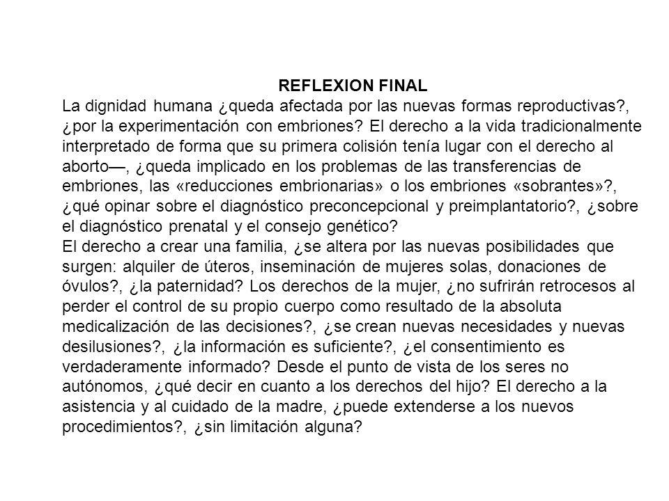 REFLEXION FINAL La dignidad humana ¿queda afectada por las nuevas formas reproductivas?, ¿por la experimentación con embriones? El derecho a la vida t