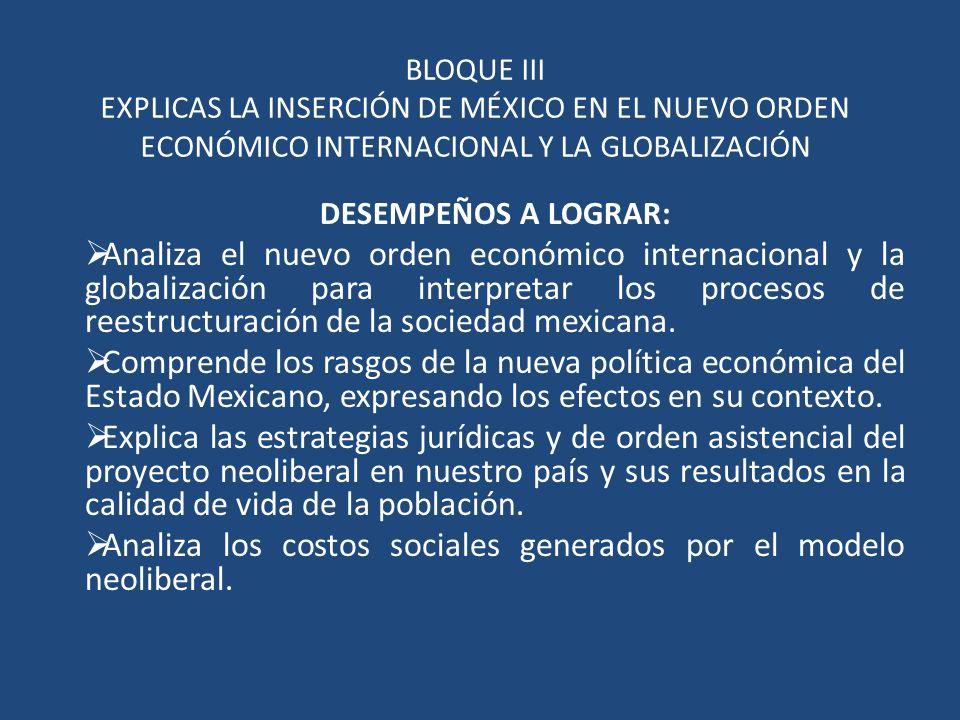 BLOQUE III EXPLICAS LA INSERCIÓN DE MÉXICO EN EL NUEVO ORDEN ECONÓMICO INTERNACIONAL Y LA GLOBALIZACIÓN DESEMPEÑOS A LOGRAR: Analiza el nuevo orden ec