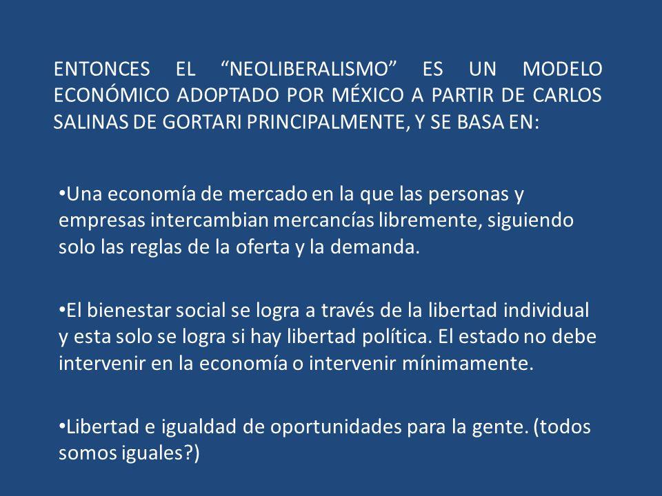 ENTONCES EL NEOLIBERALISMO ES UN MODELO ECONÓMICO ADOPTADO POR MÉXICO A PARTIR DE CARLOS SALINAS DE GORTARI PRINCIPALMENTE, Y SE BASA EN: Una economía