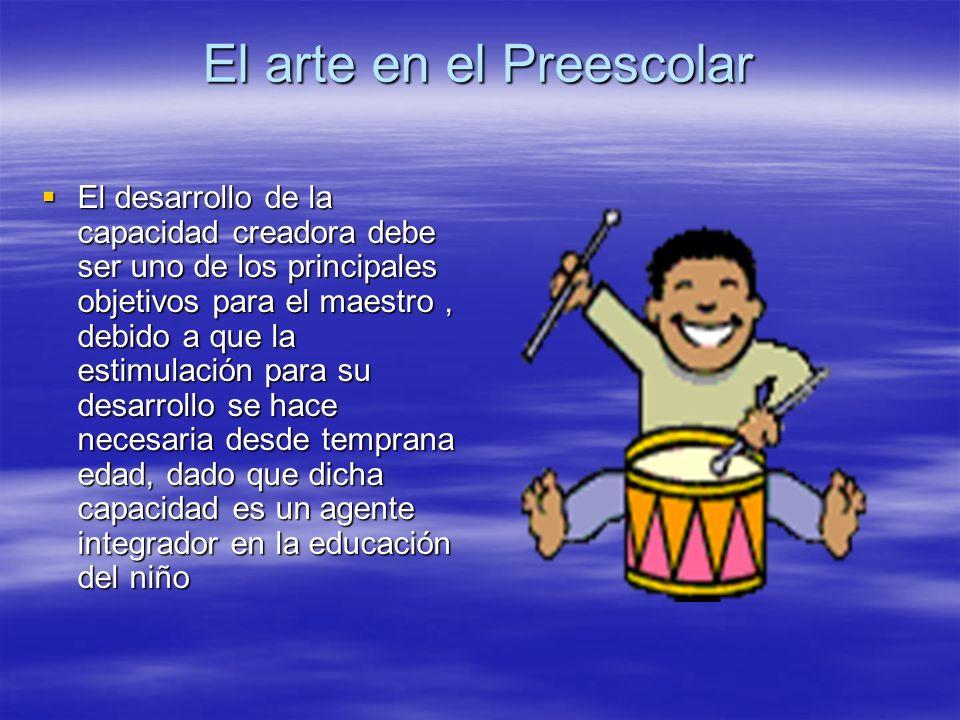 El arte en el Preescolar El desarrollo de la capacidad creadora debe ser uno de los principales objetivos para el maestro, debido a que la estimulació