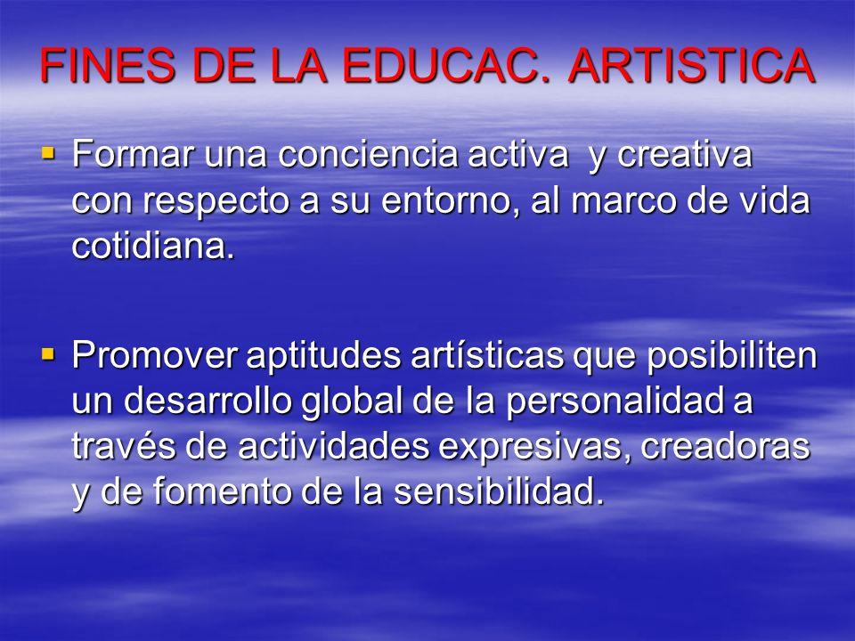 FINES DE LA EDUCAC. ARTISTICA Formar una conciencia activa y creativa con respecto a su entorno, al marco de vida cotidiana. Formar una conciencia act