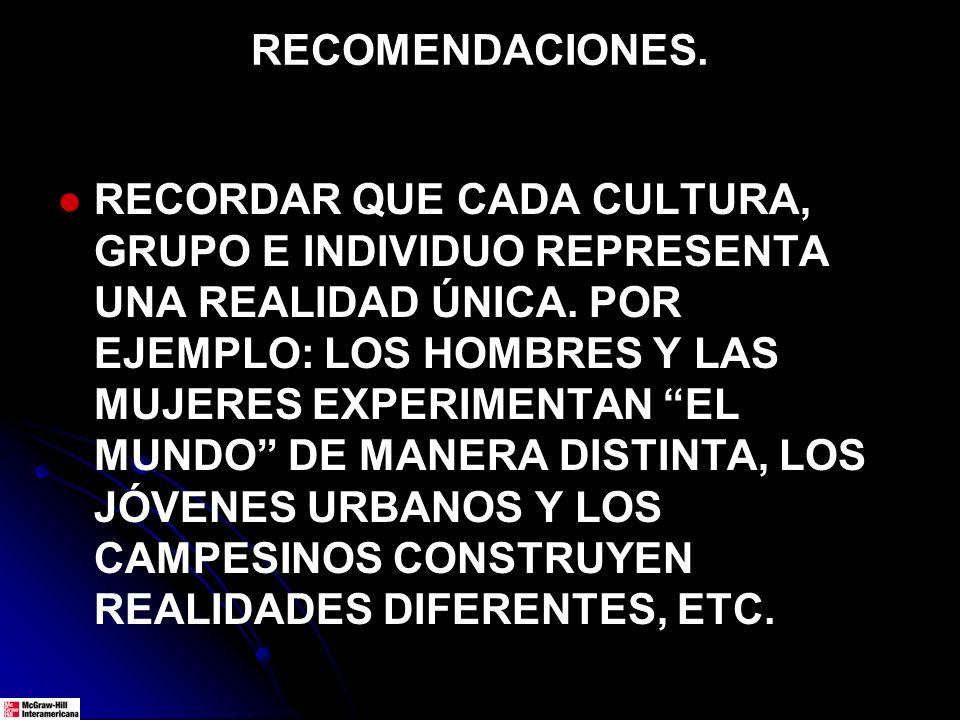 RECOMENDACIONES. RECORDAR QUE CADA CULTURA, GRUPO E INDIVIDUO REPRESENTA UNA REALIDAD ÚNICA. POR EJEMPLO: LOS HOMBRES Y LAS MUJERES EXPERIMENTAN EL MU