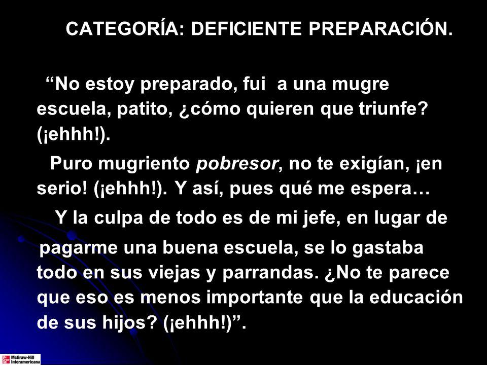 CATEGORÍA: DEFICIENTE PREPARACIÓN. No estoy preparado, fui a una mugre escuela, patito, ¿cómo quieren que triunfe? (¡ehhh!). Puro mugriento pobresor,