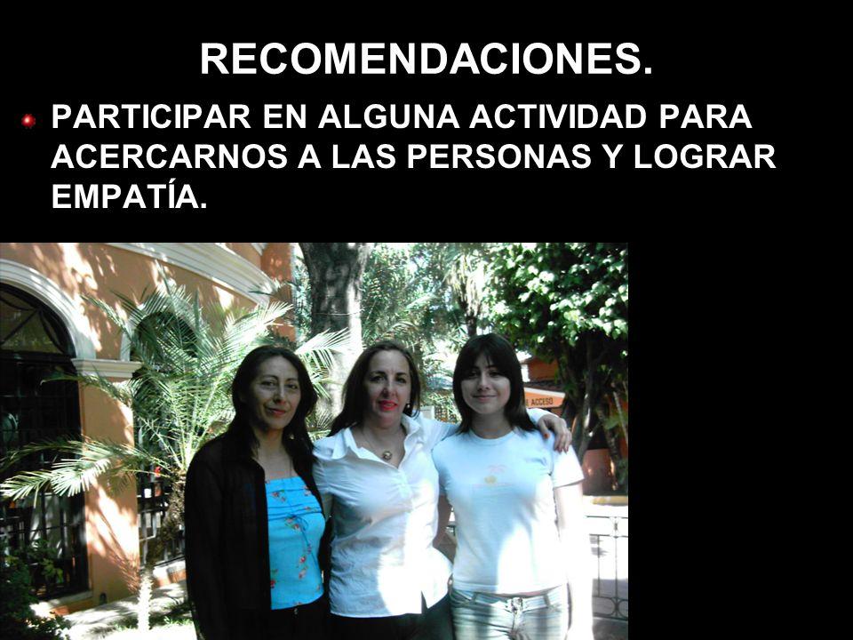 RECOMENDACIONES. PARTICIPAR EN ALGUNA ACTIVIDAD PARA ACERCARNOS A LAS PERSONAS Y LOGRAR EMPATÍA.