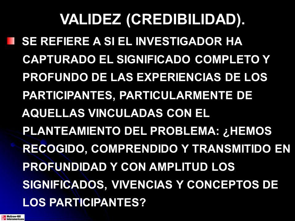 VALIDEZ (CREDIBILIDAD). SE REFIERE A SI EL INVESTIGADOR HA CAPTURADO EL SIGNIFICADO COMPLETO Y PROFUNDO DE LAS EXPERIENCIAS DE LOS PARTICIPANTES, PART