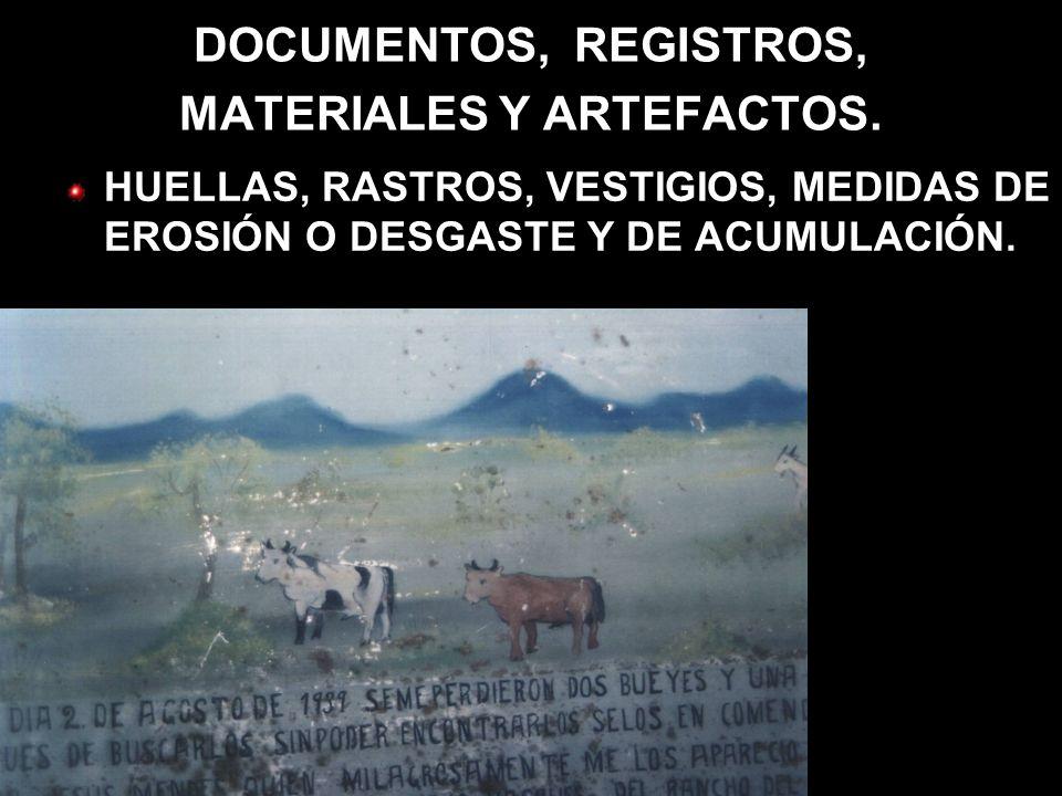 DOCUMENTOS, REGISTROS, MATERIALES Y ARTEFACTOS. HUELLAS, RASTROS, VESTIGIOS, MEDIDAS DE EROSIÓN O DESGASTE Y DE ACUMULACIÓN.