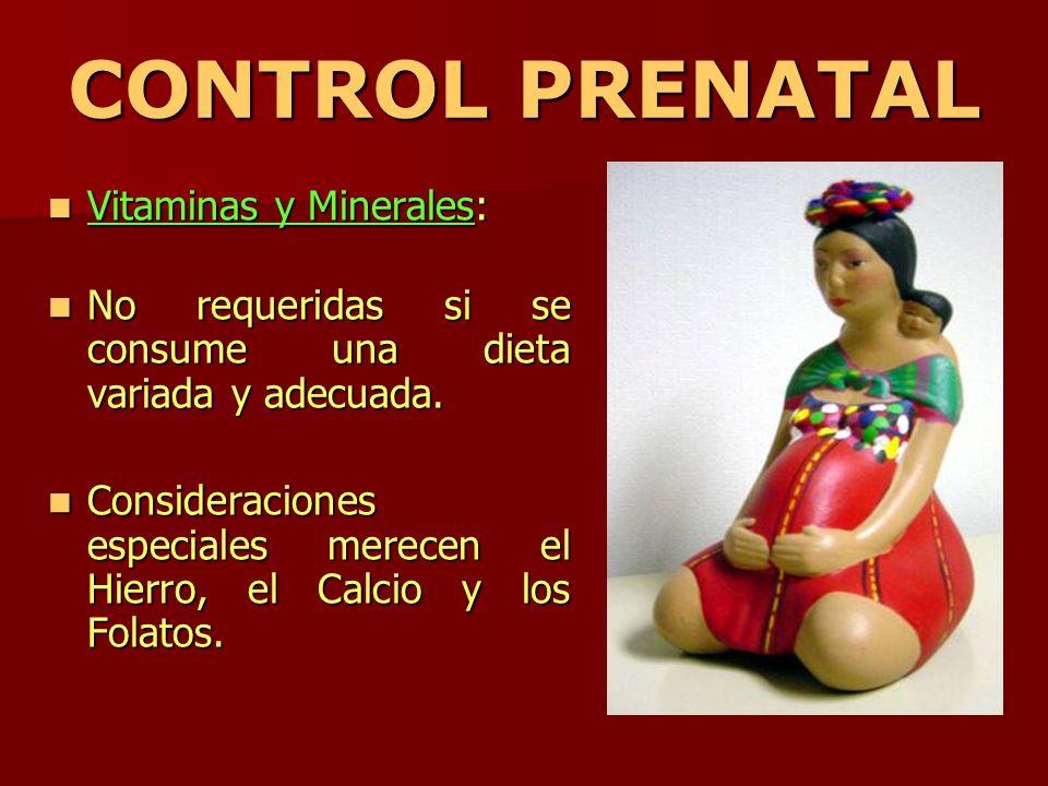 CONTROL PRENATAL Vitaminas y Minerales: Vitaminas y Minerales: No requeridas si se consume una dieta variada y adecuada. No requeridas si se consume u