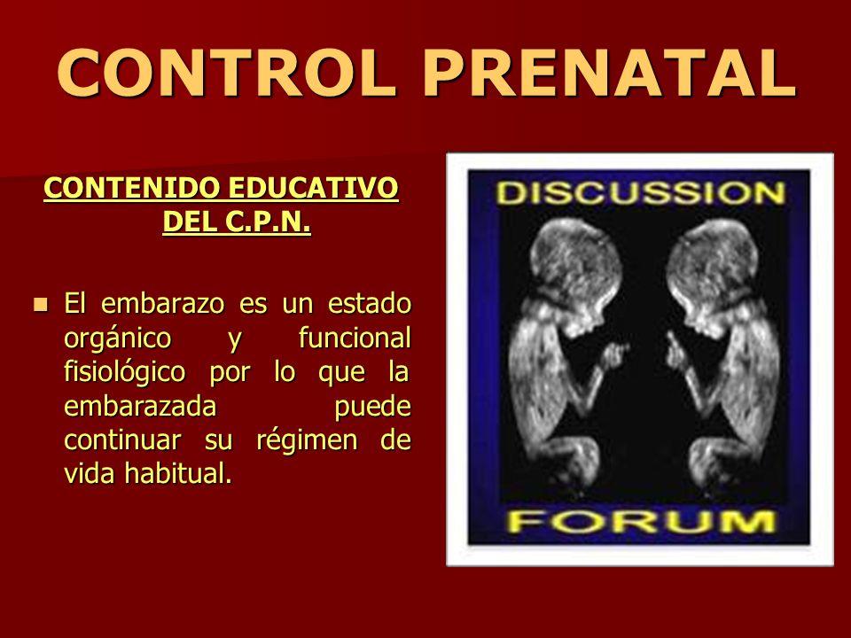 CONTROL PRENATAL CONTENIDO EDUCATIVO DEL C.P.N. El embarazo es un estado orgánico y funcional fisiológico por lo que la embarazada puede continuar su