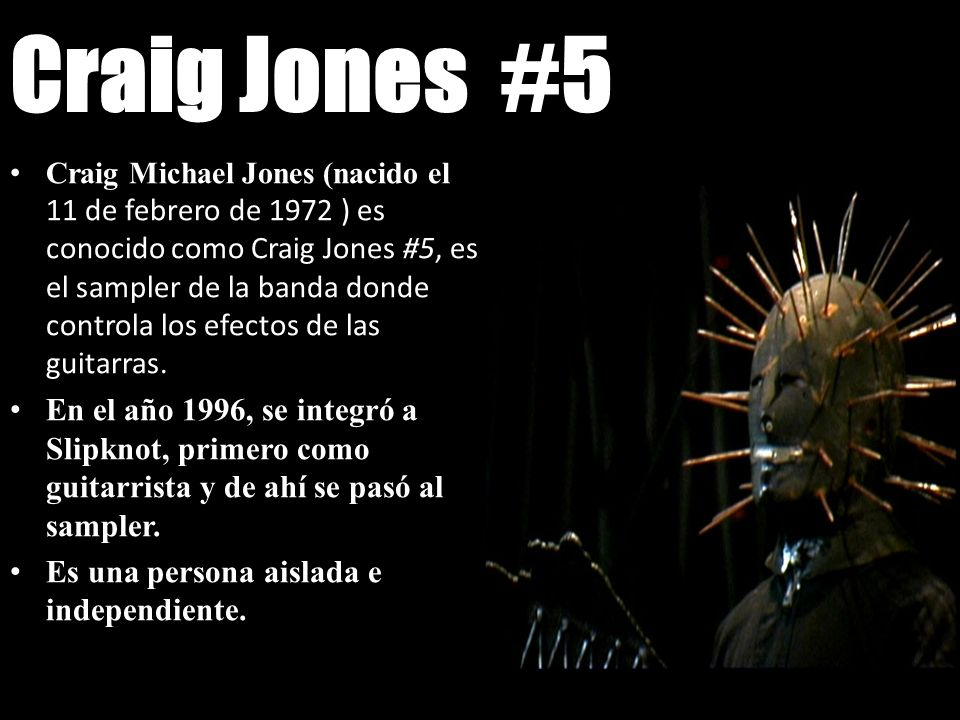 Craig Jones #5 Craig Michael Jones (nacido el 11 de febrero de 1972 ) es conocido como Craig Jones #5, es el sampler de la banda donde controla los ef