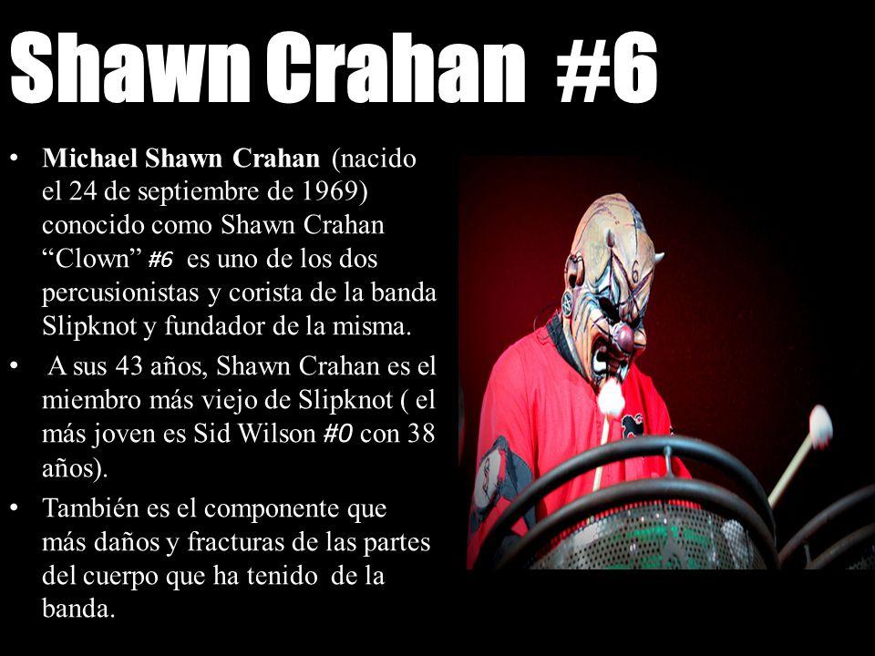 Shawn Crahan #6 Michael Shawn Crahan (nacido el 24 de septiembre de 1969) conocido como Shawn Crahan Clown #6 es uno de los dos percusionistas y coris