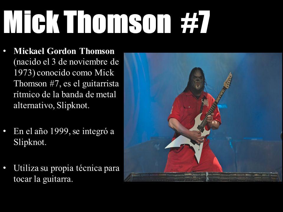 Mick Thomson #7 Mickael Gordon Thomson (nacido el 3 de noviembre de 1973) conocido como Mick Thomson #7, es el guitarrista rítmico de la banda de meta