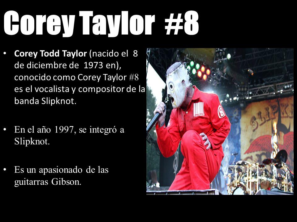 Corey Taylor #8 Corey Todd Taylor (nacido el 8 de diciembre de 1973 en), conocido como Corey Taylor #8 es el vocalista y compositor de la banda Slipkn