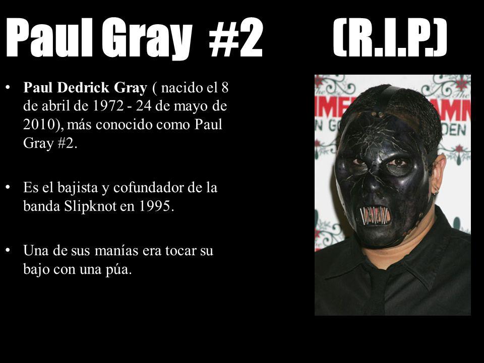 Paul Gray #2 (R.I.P.) Paul Dedrick Gray ( nacido el 8 de abril de 1972 - 24 de mayo de 2010), más conocido como Paul Gray #2. Es el bajista y cofundad