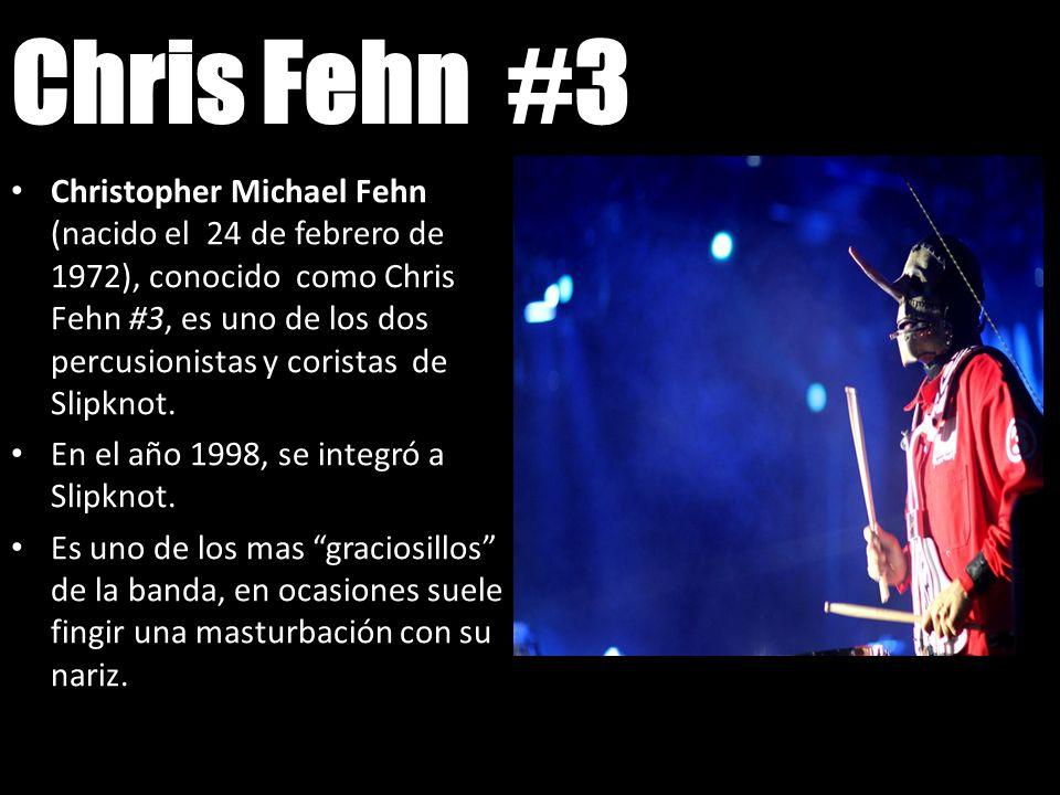 Chris Fehn #3 Christopher Michael Fehn (nacido el 24 de febrero de 1972), conocido como Chris Fehn #3, es uno de los dos percusionistas y coristas de