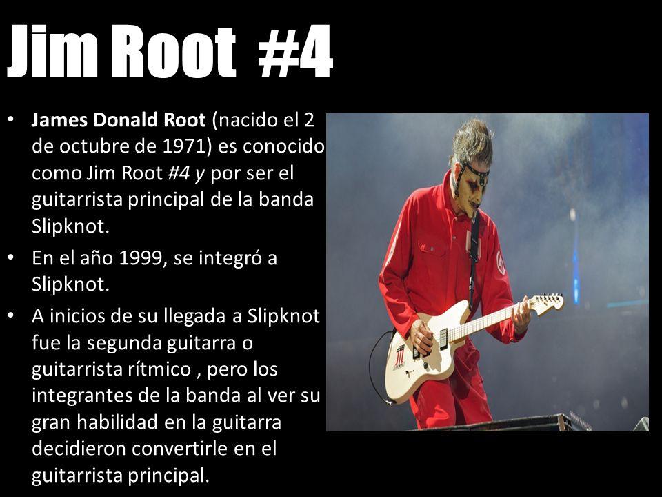 Jim Root #4 James Donald Root (nacido el 2 de octubre de 1971) es conocido como Jim Root #4 y por ser el guitarrista principal de la banda Slipknot. E