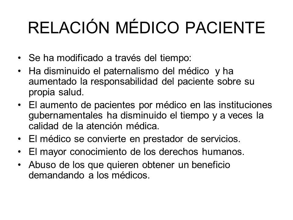 RELACIÓN MÉDICO PACIENTE Se ha modificado a través del tiempo: Ha disminuido el paternalismo del médico y ha aumentado la responsabilidad del paciente sobre su propia salud.